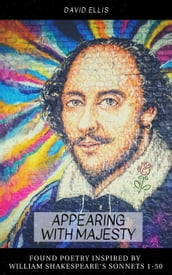 Appearing With Majesty: Found Poetry Inspired by William Shakespeare s Sonnets 1-50
