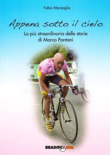 Appena sotto il cielo. La più straordinaria delle storie di Marco Pantani - Fabio Marzaglia  