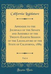 Appendix to the Journals of the Senate and Assembly of the Twenty-Eighth Session of the Legislature of the State of California, 1889, Vol. 6 (Classic Reprint)