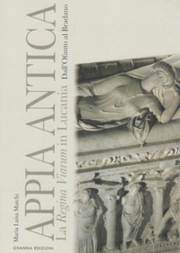 Appia Antica. La Regina Viarum in Lucania dall'Ofanto al Bradano - Maria Luisa Marchi | Kritjur.org
