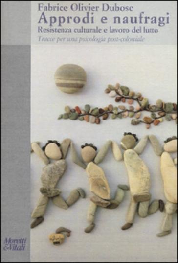 Approdi e naufragi. Resistenza culturale e lavoro del lutto. Tracce per una psicologia post-coloniale - Fabrice Olivier Dubosc | Rochesterscifianimecon.com