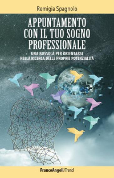 Appuntamento con il tuo sogno professionale. Una bussola per orientarsi nella ricerca delle proprie potenzialità - Remigia Spagnolo | Thecosgala.com