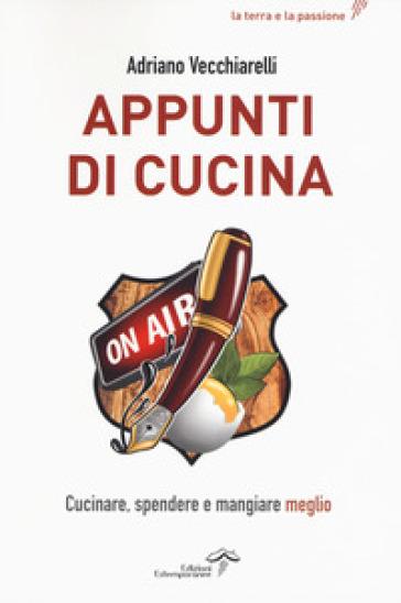Appunti di cucina. Cucinare, spendere e mangiare meglio - Adriano Vecchiarelli | Thecosgala.com