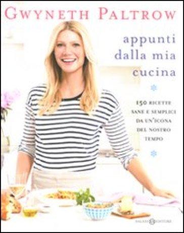 Appunti dalla mia cucina. 150 ricette sane e semplici da un'icona del nostro tempo - Gwyneth Paltrow   Rochesterscifianimecon.com