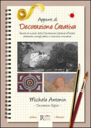Appunti di decorazione creativa. Guida al mondo della decorazione creativa d'interni attraverso consigli pratici e tecniche innovative - Michele Antonin |