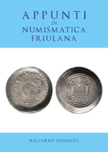 Appunti di numismatica friulana - Riccardo Paolucci |