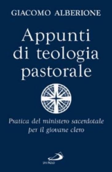 Appunti di teologia pastorale. Pratica del ministero sacerdotale per il giovane clero - Giacomo Alberione |