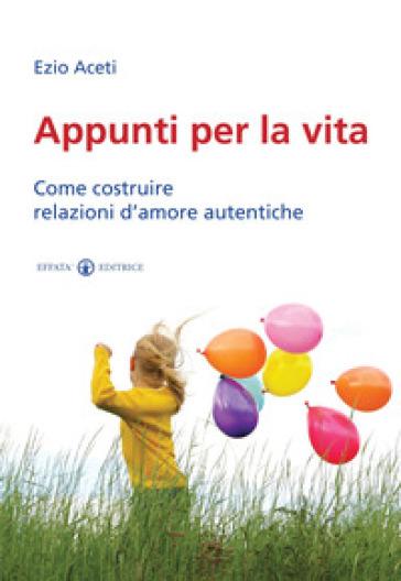 Appunti per la vita. Come costruire relazioni d'amore autentiche - Ezio Aceti | Jonathanterrington.com