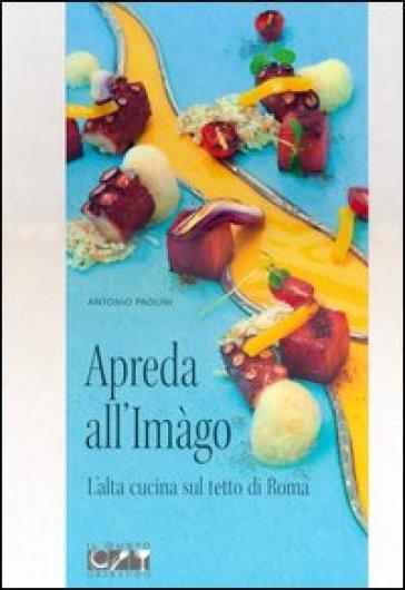 Apreda all'Imàgo. L'alta cucina sul tetto di Roma - Antonio Paolini  