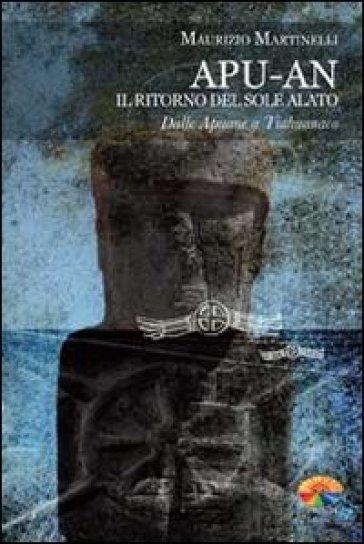 Apu-An. Il ritorno del sole alato. Dalle apuane a Tiahuanaco - Maurizio Martinelli | Jonathanterrington.com