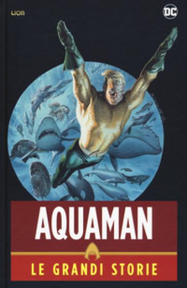 Aquaman. Le grandi storie