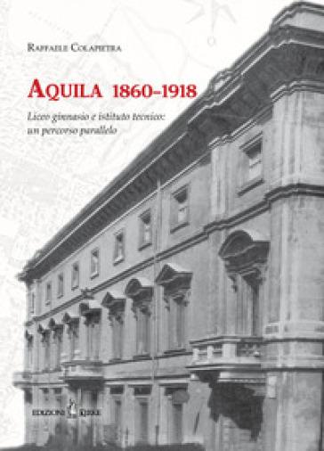 Aquila 1860-1918. Liceo ginnasio e istituto tecnico: un percorso parallelo - Raffaele Colapietra  
