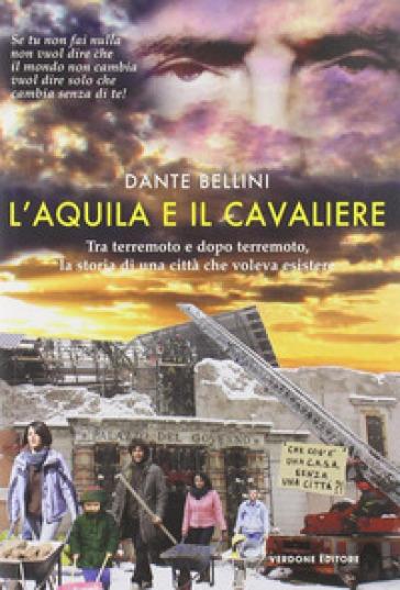 L'Aquila e il Cavaliere. Tra terremoto e dopo terremoto, la storia di una città che voleva esistere - Dante Bellini  