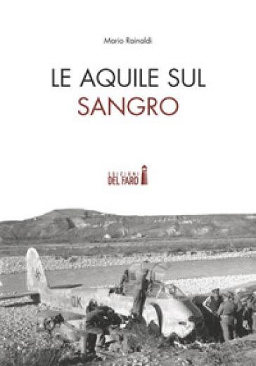 Le Aquile sul Sangro. Storie di aviatori che hanno combattuto la Seconda guerra mondiale sul fiume Sangro