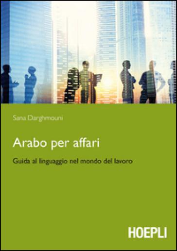 Arabo per affari. Guida al linguaggio nel mondo del lavoro - Sana Darghmouni |
