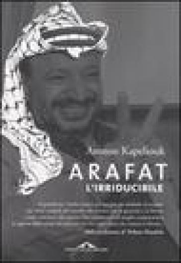 Arafat l'irriducibile - Amnon Kapeliouk |