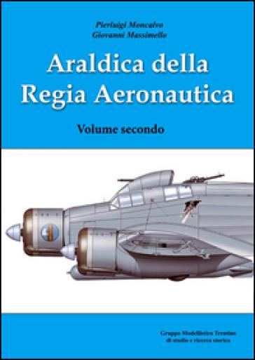 Araldica della regia aeronautica. Ediz. illustrata. 2. - Pierluigi Moncalvo |