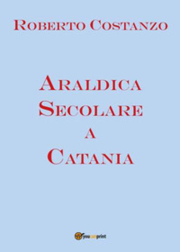 Araldica secolare a Catania - Roberto Costanzo  