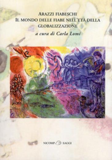 Arazzi fiabeschi. Il mondo delle fiabe nell'età della globalizzazione - C. Lomi |