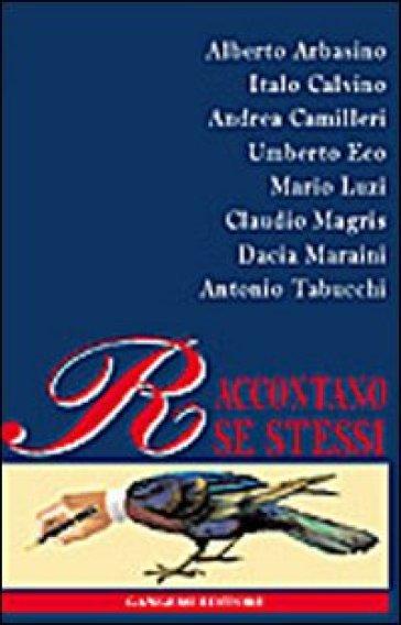 Arbasino, Calvino, Camilleri, Eco, Luzzi, Magris, Maraini, Tabucchi raccontano se stessi