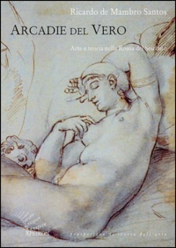 Arcadie del vero. Arte e teoria nella Roma del Seicento - Ricardo De Mambro Santos |