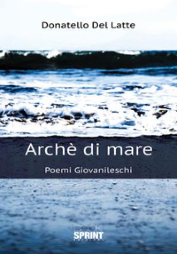 Archè di mare. Poemi giovanileschi - Donatello Del Latte |