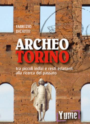 Archeo Torino tra piccoli indizi e resti eclatanti alla ricerca del passato - Fabrizio Diciotti | Thecosgala.com