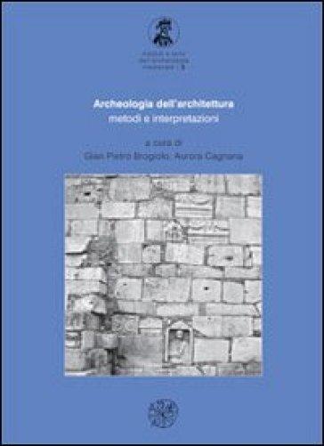 Archeologia dell'architettura. Metodi e interpretazioni - Gian Pietro Brogiolo |