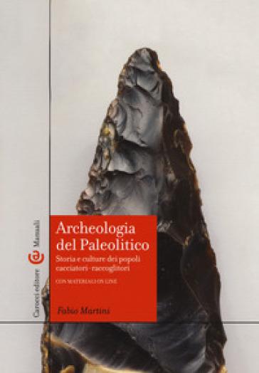 Archeologia del Paleolitico. Storia e culture dei popoli cacciatori-raccoglitori - Fabio Martini  