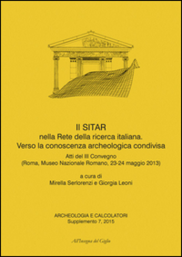 Archeologia e calcolatori (2015). Supplemento. 7: Il SITAR nella rete della ricerca italiana. Verso la conoscenza archeologica condivisa. Atti del 3° Convegno (Roma, 23-24 maggio 2013) - M. Serlorenzi  