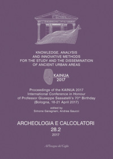 Archeologia e calcolatori (2017). 28/2: Knowledge, analysis and innovative methods for the study and the dissemination of ancient urban areas. Proceedings of the KAINUA 2017 International Conference in honour of professor Giuseppe Sassatelli's 70th birthday (Bologna, 18-21 april 2017) - S. Garagnani |
