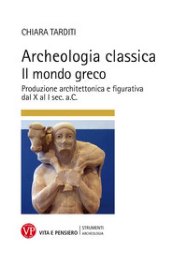 Archeologia classica. Il mondo greco. Produzione architettonica e figurativa dal X al I sec. a.C.. Ediz. illustrata - Chiara Tarditi |