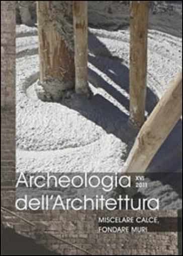 Archeologia dell'architettura (2011). 16: Miscelare calce, fondare muri - G. Bianchi |