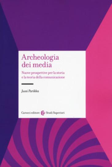 Archeologia dei media. Nuove prospettive per la storia e la teoria della comunicazione - Jussi Parikka |