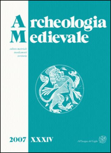 Archeologia medievale (2007). Ediz. italiana e inglese. 34: Cultura materiale, insediamenti, territorio