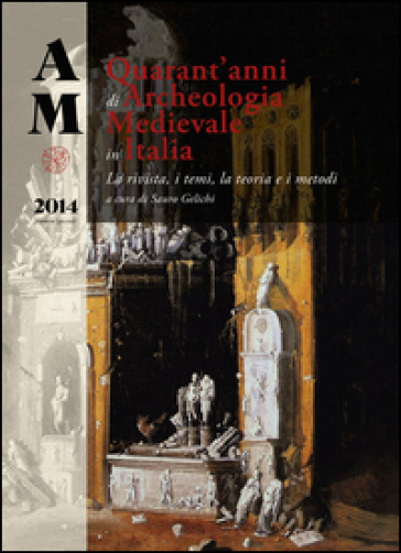 Archeologia medievale (2014). Numero speciale: Quarant'anni di archeologia medievale in Italia. La rivista, i temi, la teoria e i metodi - S. Gelichi  