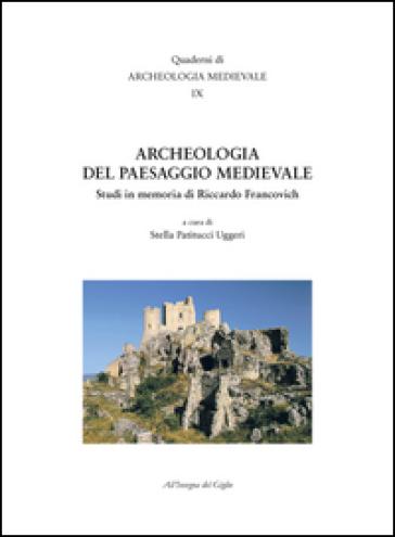 Archeologia del paesaggio medievale. Studi in memoria di Riccardo Francovich - S. Patitucci Uggeri  