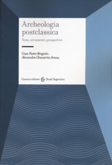Archeologia postclassica. Temi, strumenti, prospettive - Gian Pietro Brogiolo |