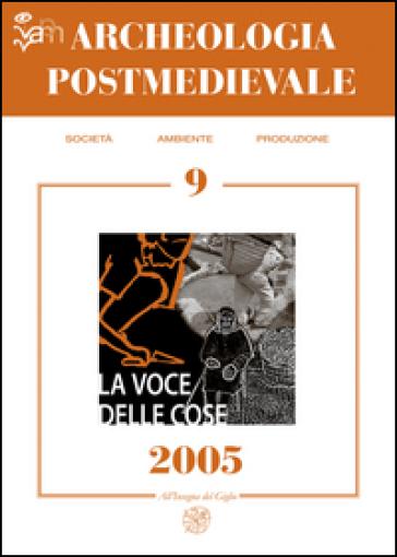 Archeologia postmedievale. Società, ambiente, produzione (2005). 9: La voce delle cose. Fonti orali e archeologia postmedievale - M. Milanese  
