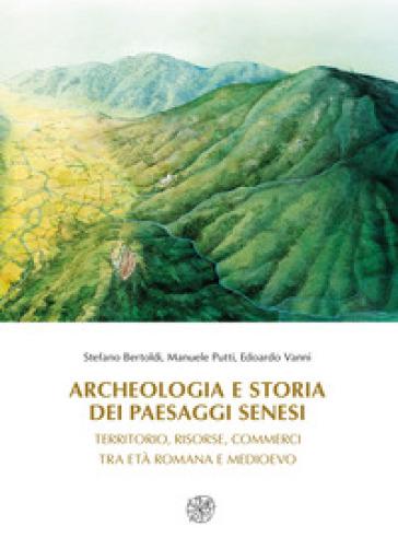 Archeologia e storia dei paesaggi senesi. Territorio, risorse, commerci tra età romana e medioevo - Stefano Bertoldi |