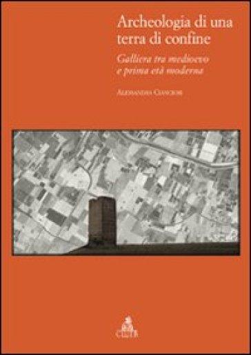 Archeologia di una terra di confine. Galliera tra medioevo e prima età moderna - Alessandra Cianciosi |