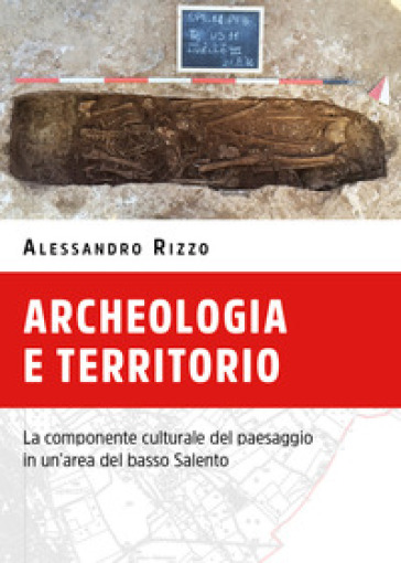 Archeologia e territorio. La componente culturale del paesaggio in un'area del basso Salento - Alessandro Rizzo  
