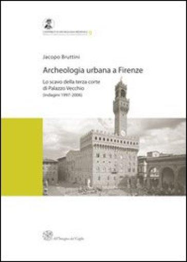Archeologia urbana a Firenze. Lo scavo della terza corte di Palazzo Vecchio (indagini 1997-2006) - Jacopo Bruttini  
