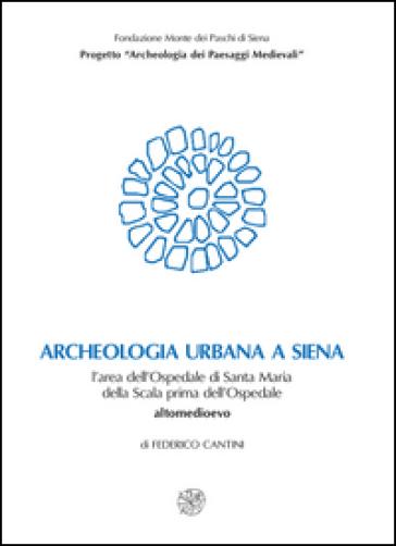 Archeologia urbana a Siena. L'area dell'Ospedale di Santa Maria della Scala prima dell'ospedale. Altomedioevo - Federico Cantini | Kritjur.org