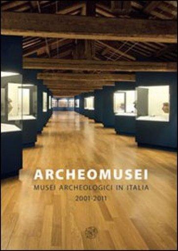 Archeomusei. Musei archeologici in Italia 2001-2011 - L. Zega | Rochesterscifianimecon.com