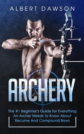 Archery: The #1 Beginner s Guide for Everything An Archer Needs to Know About Recurve And Compound Bows