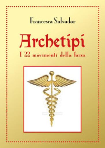 Archetipi. I 22 movimenti della forza - Francesca Salvador pdf epub