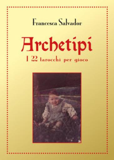 Archetipi. I 22 tarocchi per gioco - Francesca Salvador | Thecosgala.com