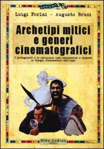 Archetipi mitici e generi cinematografici. I protagonisti e le narrazioni come incarnazioni e risposte ai bisogni fondamentali dell'uomo - Luigi Forlai |