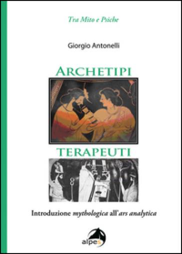 Archetipi terapeuti. Introduzione mythologica all'ars analytica - Giorgio Antonelli |
